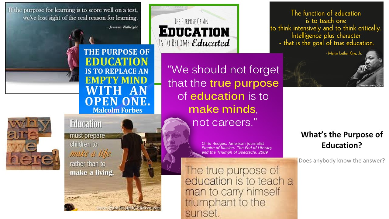 purpose of education The purpose of education education has existed throughout history in one form or another the process of passing down accumulated information from one generation to the next has been present in every human society, past and present.